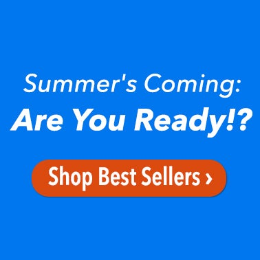 Summer's Coming: Are You Ready!? Shop Best Sellers >
