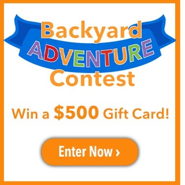 Backyard Adventure Contest! Win a $500 Gift Card Enter Now >