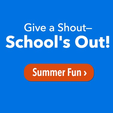 Give a Shout - Schools Out! Shop Summer Fun >