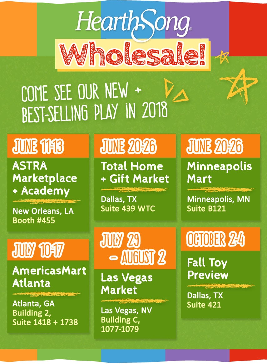 Introducing HearthSong WholesaleCome See Our New + Best-Selling Play in 2018There's Something Fun for Everyone!ASTRA Marketplace & Academy – Booth 455New Orleans, LA June 11–13Dallas Total Home & Gift Market Dallas, TXJune 20–26Minneapolis Mart Minneapolis, MN June 20–26AmericasMart Atlanta Atlanta, GA July 10–17Las Vegas Market Las Vegas, NVJuly 29–August 2Fall Toy PreviewDallas, TXOctober 2–4