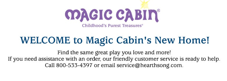 Welcome to Magic Cabin's New Home. Find the same great play you love and more! If you need assistance with an order, our firendly customer service is ready to help. Call 800-533-4397 or email service@hearthsong.com.